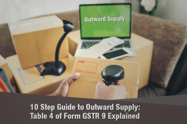 10 Step Guide to Outward Supply: Table 4 and 5 of Form GSTR-9 Explained