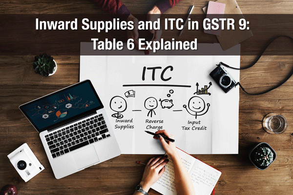 Inward Supplies and ITC in GSTR 9: Table 6 Explained