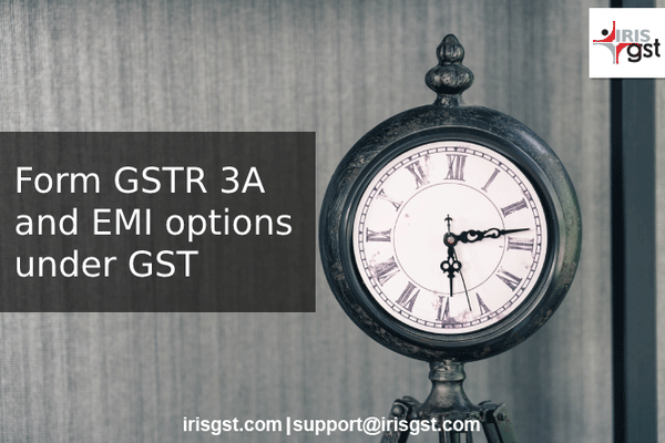 GSTR 3A - Notice on Non-Filing of GST Returns and Paying GST as EMI